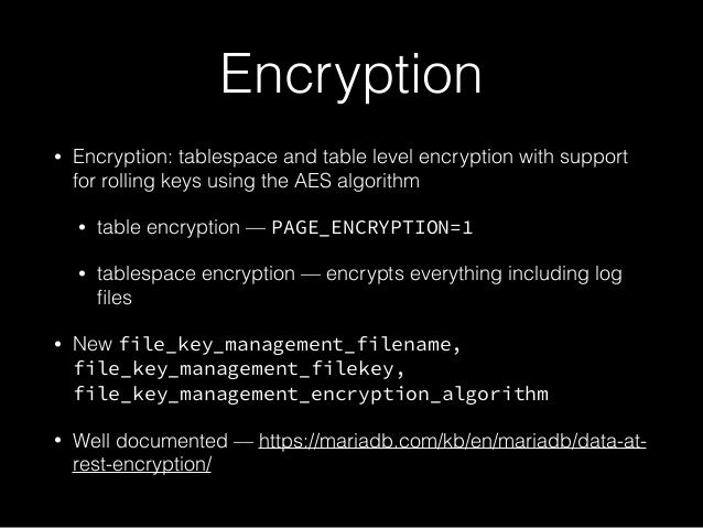 Encryption • Encryption: tablespace and table level encryption with support for rolling keys using the AES algorithm • tab...