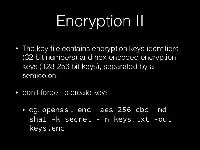 Encryption II • The key file contains encryption keys identifiers (32-bit numbers) and hex-encoded encryption keys (128-256 ...