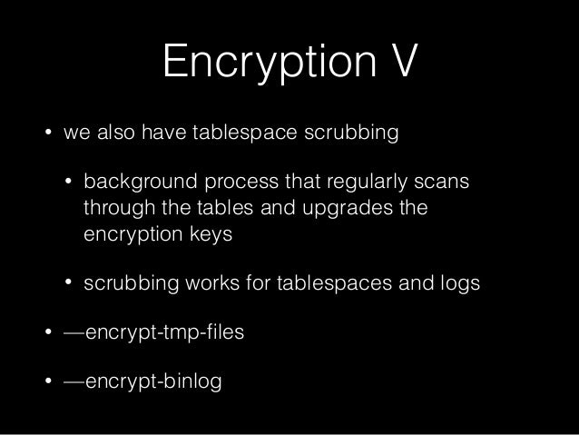 Encryption V • we also have tablespace scrubbing • background process that regularly scans through the tables and upgrades...