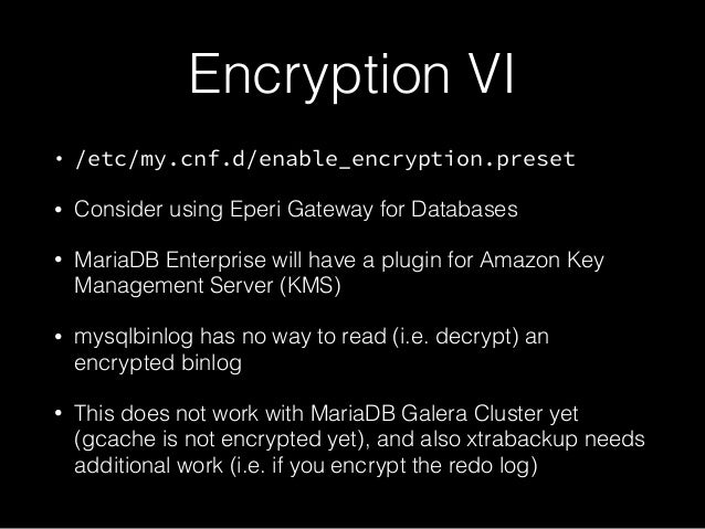 Encryption VI • /etc/my.cnf.d/enable_encryption.preset • Consider using Eperi Gateway for Databases • MariaDB Enterprise w...