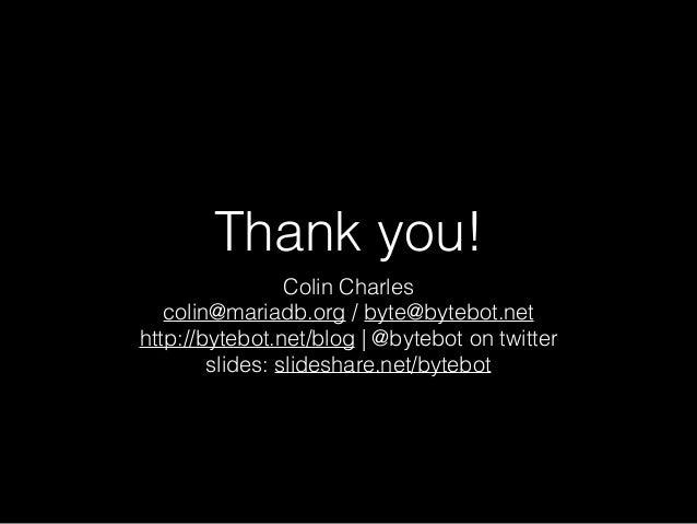 Thank you! Colin Charles colin@mariadb.org / byte@bytebot.net http://bytebot.net/blog | @bytebot on twitter slides: slides...
