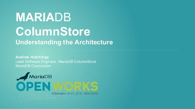 MARIADB ColumnStore Understanding the Architecture Andrew Hutchings Lead Software Engineer, MariaDB ColumnStore MariaDB Co...