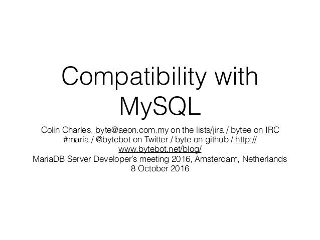 Compatibility with MySQL Colin Charles, byte@aeon.com.my on the lists/jira / bytee on IRC #maria / @bytebot on Twitter / b...