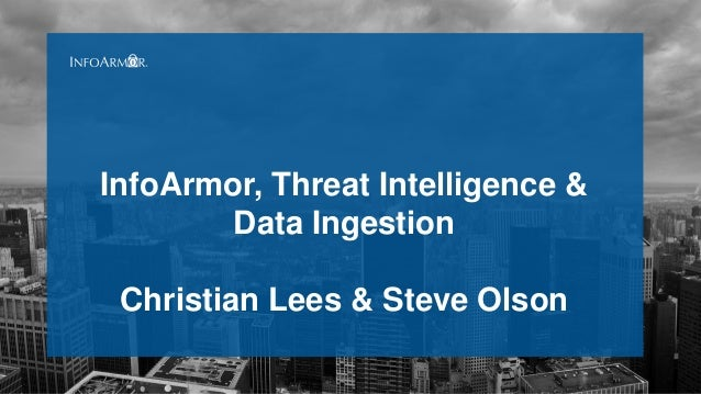 InfoArmor, Threat Intelligence & Data Ingestion Christian Lees & Steve Olson