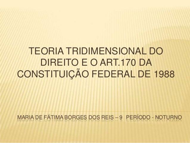 TEORIA TRIDIMENSIONAL DO DIREITO E O ART.170 DA CONSTITUIÇÃO FEDERAL DE 1988  MARIA DE FÁTIMA BORGES DOS REIS – 9 PERÍODO ...