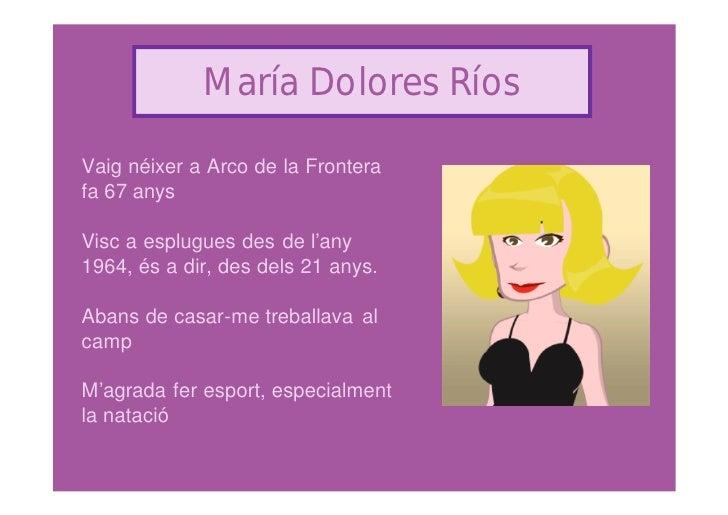 María Dolores Ríos  Vaig néixer a Arco de la Frontera fa 67 anys  Visc a esplugues des de l'any 1964, és a dir, des dels 2...