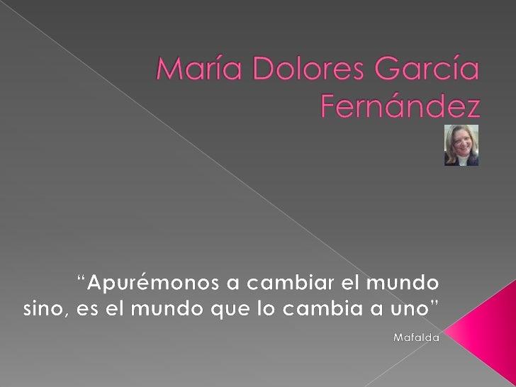 """María Dolores García Fernández<br />""""Apurémonos a cambiar el mundo sino, es el mundo que lo cambia a uno"""" Mafalda<br />"""