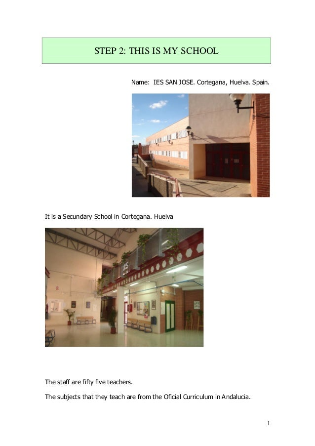 1 STEP 2: THIS IS MY SCHOOL Name: IES SAN JOSE. Cortegana, Huelva. Spain. It is a Secundary School in Cortegana. Huelva Th...
