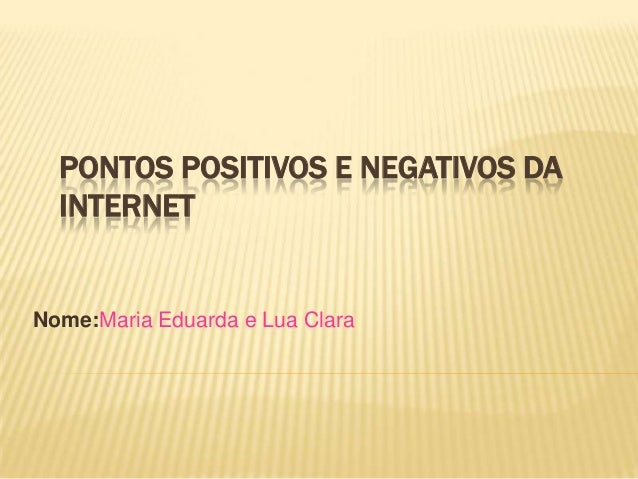PONTOS POSITIVOS E NEGATIVOS DA  INTERNETNome:Maria Eduarda e Lua Clara