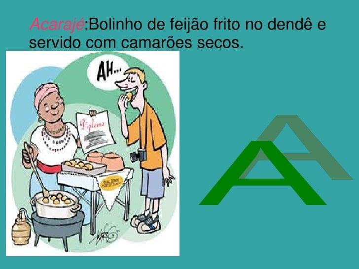 Acarajé:Bolinho de feijão frito no dendê e servido com camarões secos.