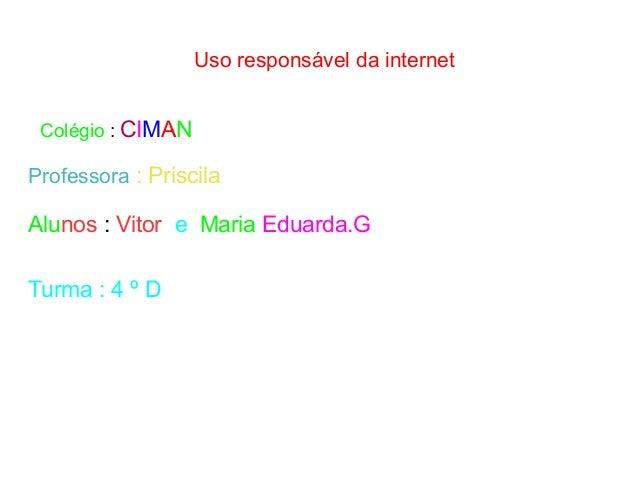 Uso responsável da internet Colégio : CIMAN Professora : Priscila Alunos : Vitor e Maria Eduarda.G Turma : 4 º D
