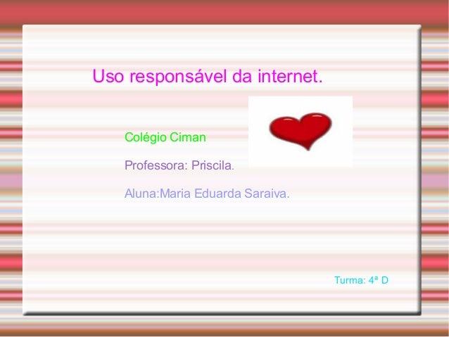 Uso responsável da internet. Colégio Ciman Professora: Priscila. Aluna:Maria Eduarda Saraiva. Turma: 4ª D