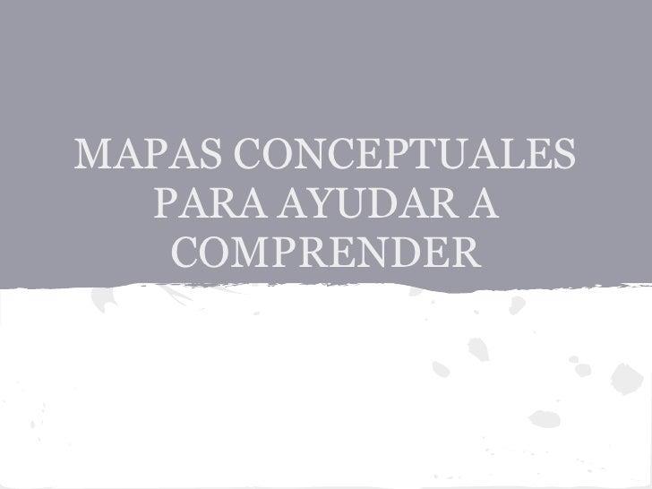 MAPAS CONCEPTUALES  PARA AYUDAR A   COMPRENDER