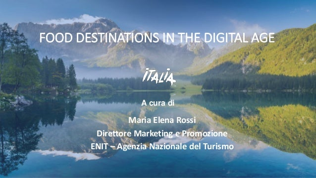 A cura di FOOD DESTINATIONS IN THE DIGITAL AGE Maria Elena Rossi Direttore Marketing e Promozione ENIT – Agenzia Nazionale...