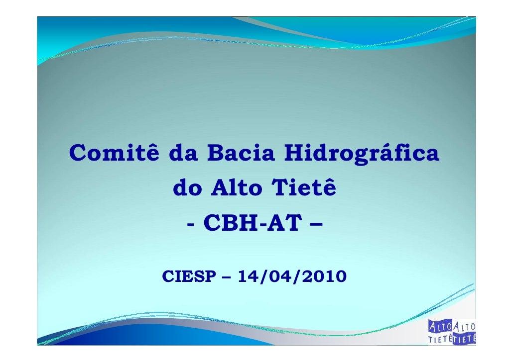 Comitê da Bacia Hidrográfica        do Alto Tietê         - CBH-AT –         CIESP – 14/04/2010