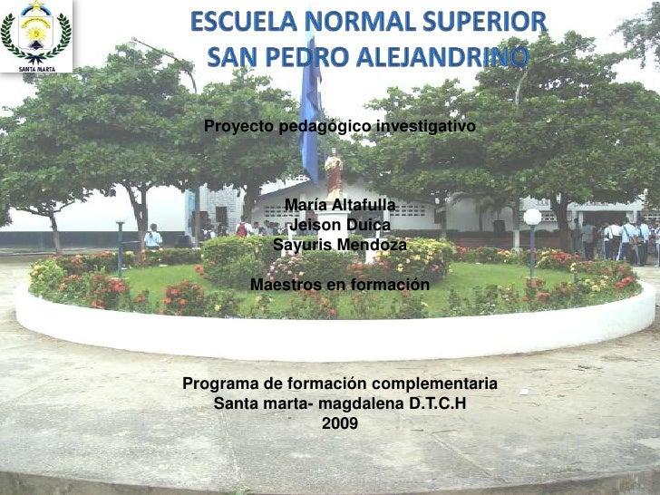 ESCUELA NORMAL SUPERIOR <br />SAN PEDRO ALEJANDRINO<br />Proyecto pedagógico investigativo<br />María Altafulla<br />Jeiso...