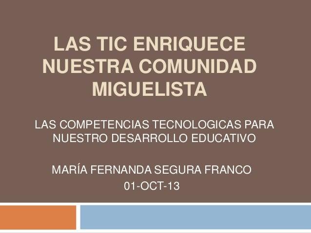LAS TIC ENRIQUECE  NUESTRA COMUNIDAD  MIGUELISTA  LAS COMPETENCIAS TECNOLOGICAS PARA  NUESTRO DESARROLLO EDUCATIVO  MARÍA ...