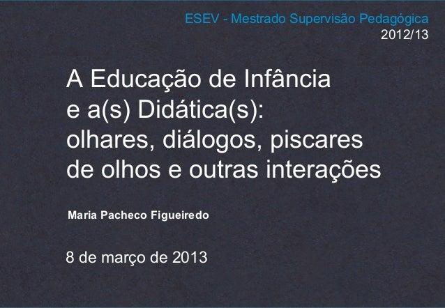 A Educação de Infância e a(s) Didática(s): olhares, diálogos, piscares de olhos e outras interações Maria Pacheco Figueire...
