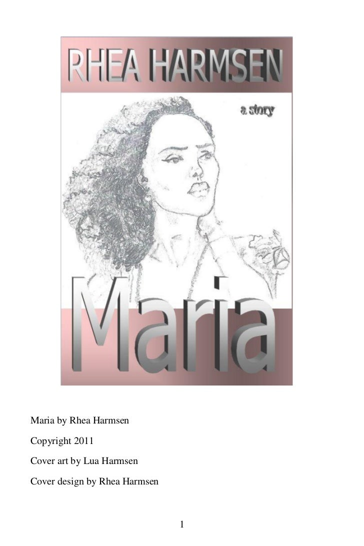 Maria by Rhea HarmsenCopyright 2011Cover art by Lua HarmsenCover design by Rhea Harmsen                               1