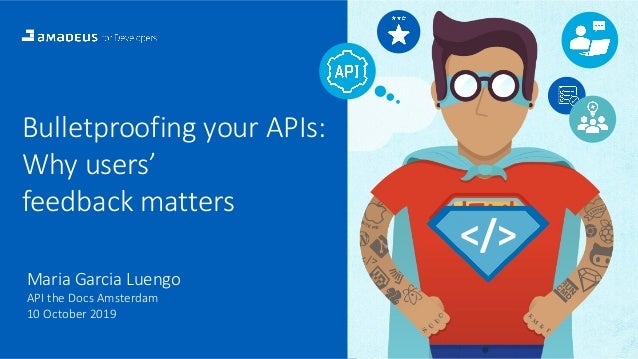 1 Bulletproofing your APIs: Why users' feedback matters Maria Garcia Luengo API the Docs Amsterdam 10 October 2019 </>