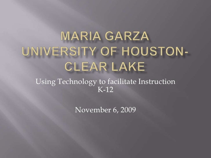 Maria GarzaUniversity of Houston-Clear Lake<br />Using Technology to facilitate Instruction K-12<br />November 6, 2009<br />