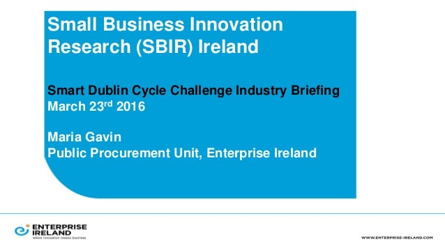 Small Business Innovation Research (SBIR) Ireland Smart Dublin Cycle Challenge Industry Briefing March 23rd 2016 Maria Gav...