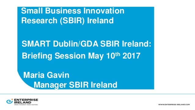 Small Business Innovation Research (SBIR) Ireland •SMART Dublin/GDA SBIR Ireland: •Briefing Session May 10th 2017 Maria Ga...