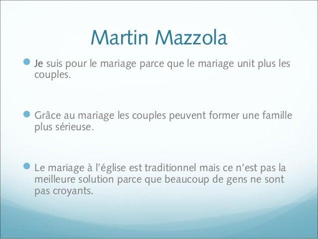 Martin Mazzola Je suis pour le mariage parce que le mariage unit plus les couples. Grâce au mariage les couples peuvent ...