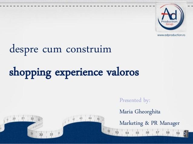 despre cum construim shopping experience valoros Presented by: Maria Gheorghita Marketing & PR Manager