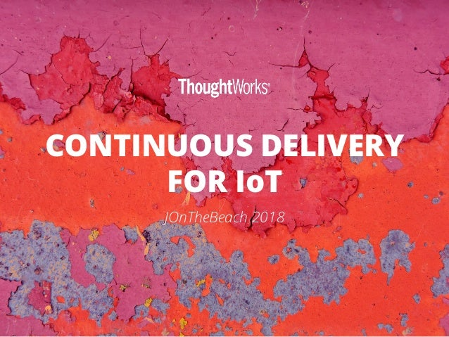 CONTINUOUS DELIVERY FOR IoT JOnTheBeach 2018