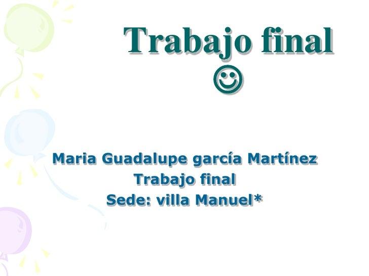 Trabajo final               Maria Guadalupe garcía Martínez          Trabajo final       Sede: villa Manuel*