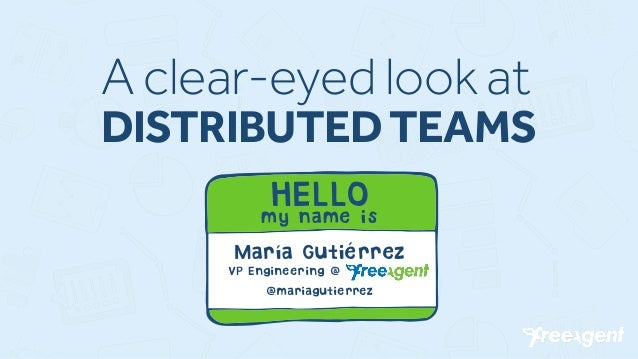 A clear-eyed look at DISTRIBUTED TEAMS HELLO my name is María Gutiérrez VP Engineering @ FreeAgent @mariagutierrez