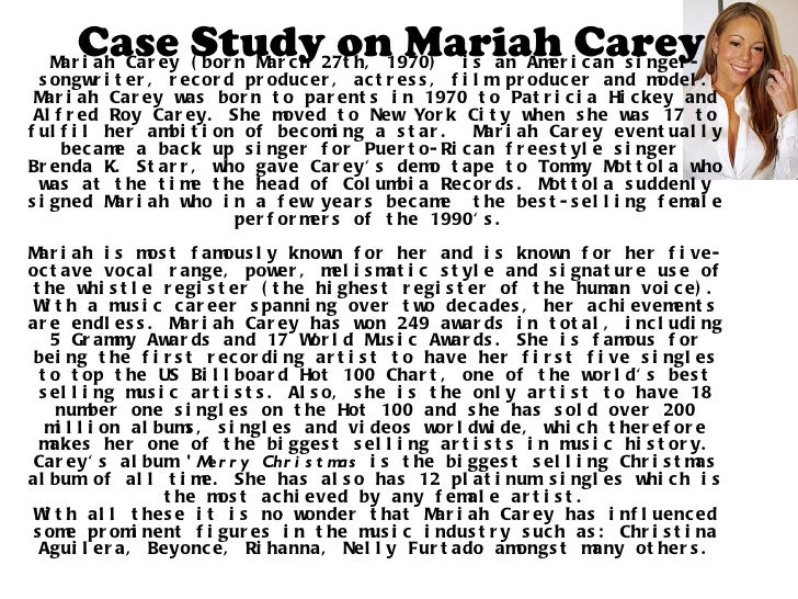 Case Study on Mariah Carey Mariah Carey (born March 27th, 1970)  is an American singer-songwriter, record producer, actres...