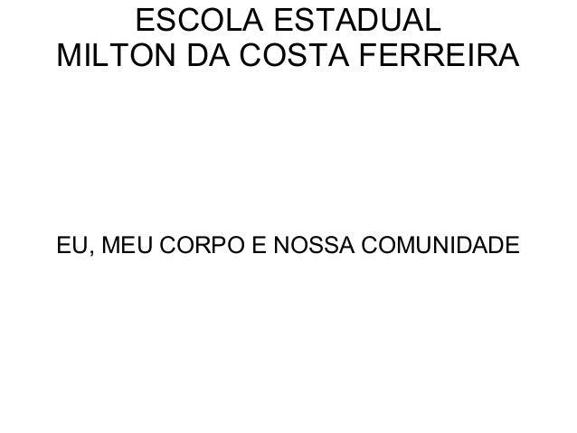 ESCOLA ESTADUALMILTON DA COSTA FERREIRAEU, MEU CORPO E NOSSA COMUNIDADE