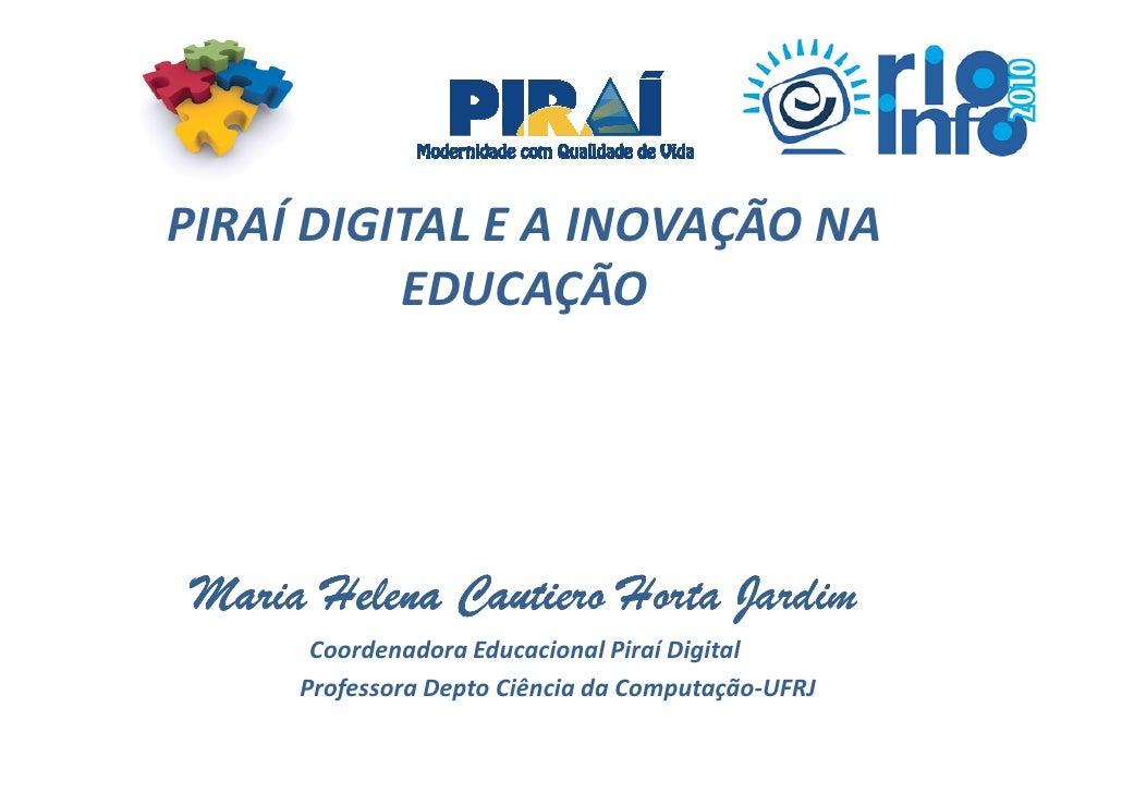 PIRAÍ DIGITAL E A INOVAÇÃO NA           EDUCAÇÃO      Maria Helena Cautiero Horta Jardim        Coordenadora Educacional P...
