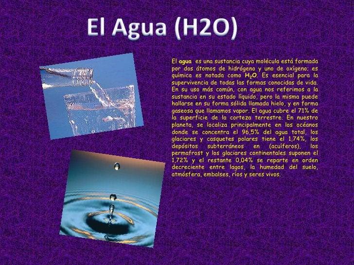 El Agua (H2O)<br />El agua  es una sustancia cuya molécula está formada por dos átomos de hidrógeno y uno de oxígeno; es q...