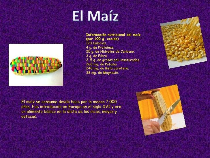 El Maíz<br />Información nutricional del maíz (por 100 g. cocido)<br />123 Calorías. <br />4 g. de Proteínas. <br />25 g. ...