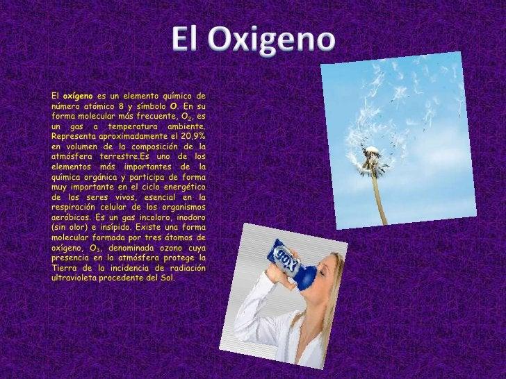 El Oxigeno<br />El oxígeno es un elemento químico de número atómico 8 y símbolo O. En su forma molecular más frecuente, O2...