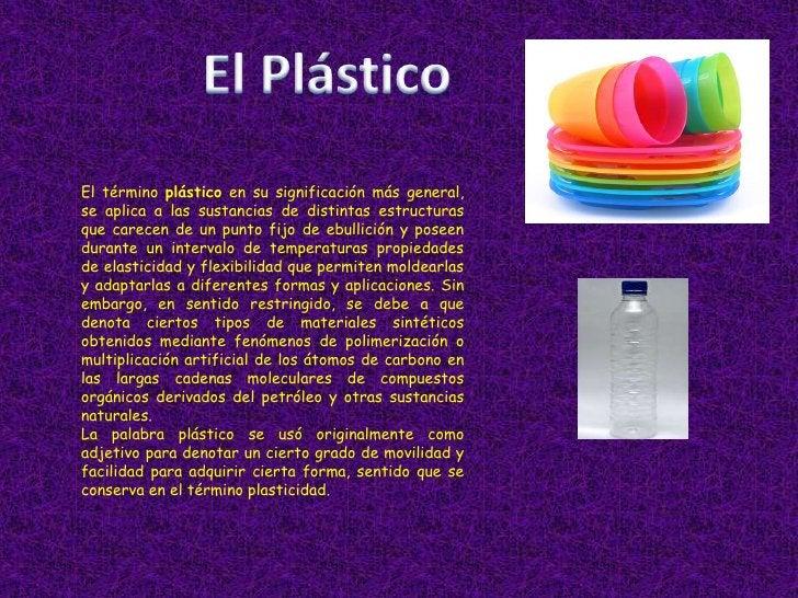 El Plástico<br />El término plástico en su significación más general, se aplica a las sustancias de distintas estructuras ...