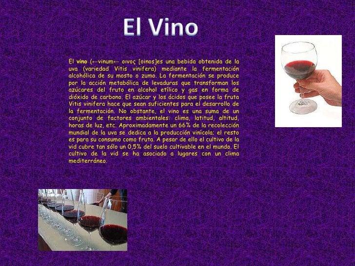 El Vino<br />El vino (←vinum← οινος[oinos]es una bebida obtenida de la uva (variedadVitis vinifera) mediante la fermentac...