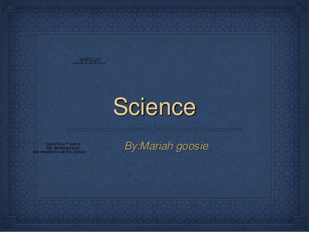 Science By:Mariah goosie QuickTime™ and a GIFdecompressor are needed to see this picture. QuickTime™ and a GIF decompresso...