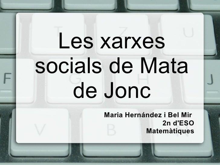 Les xarxessocials de Mata    de Jonc      Maria Hernández i Bel Mir                     2n dESO                 Matemàtiques