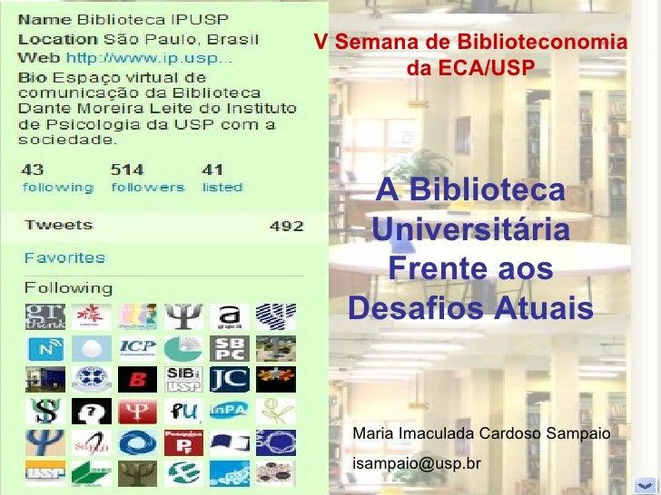 V Semana de Biblioteconomia da ECA/USP A Biblioteca Universitária Frente aos Desafios Atuais Maria Imaculada Cardoso Sampa...