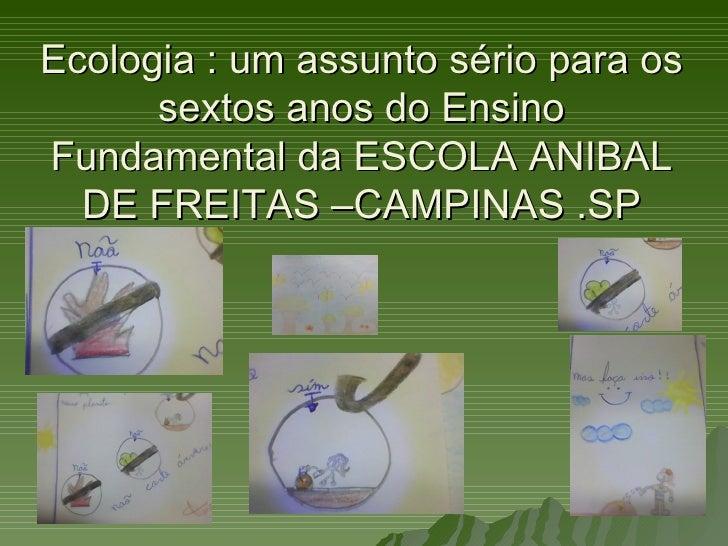 Ecologia : um assunto sério para os      sextos anos do EnsinoFundamental da ESCOLA ANIBAL  DE FREITAS –CAMPINAS .SP