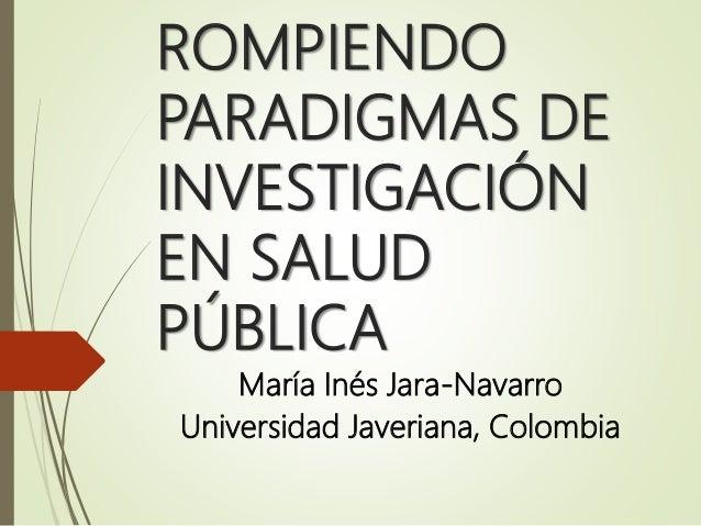 ROMPIENDO PARADIGMAS DE INVESTIGACIÓN EN SALUD PÚBLICA María Inés Jara-Navarro Universidad Javeriana, Colombia