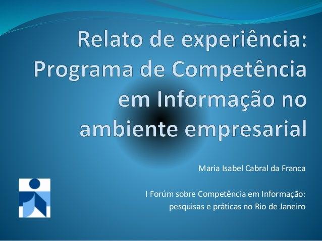 Maria Isabel Cabral da Franca I Forúm sobre Competência em Informação: pesquisas e práticas no Rio de Janeiro