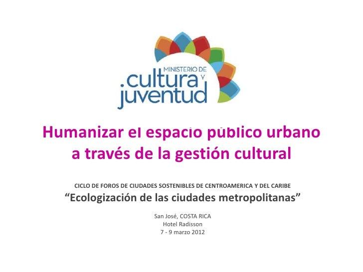 Humanizar el espacio público urbano   a través de la gestión cultural    CICLO DE FOROS DE CIUDADES SOSTENIBLES DE CENTROA...