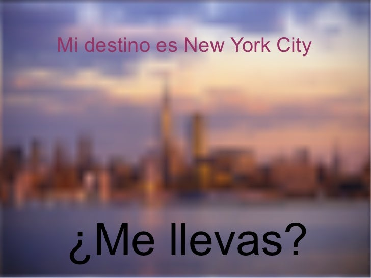 Mi destino es New York City <ul><ul><li>¿Me llevas?  </li></ul></ul>