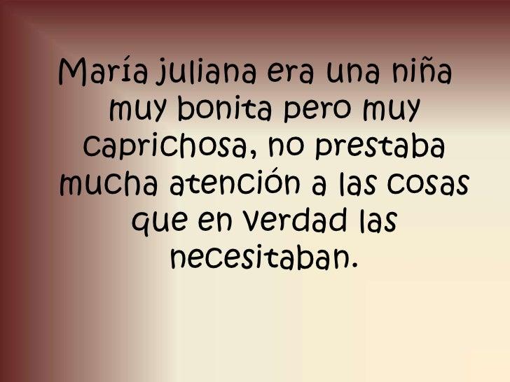 María juliana era una niña muy bonita pero muy caprichosa, no prestaba mucha atención a las cosas que en verdad las necesi...