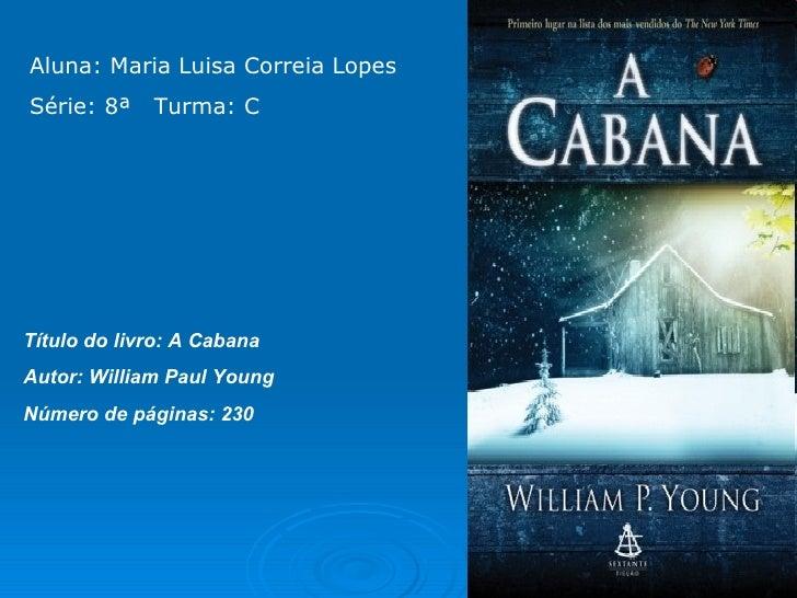 Aluna: Maria Luisa Correia Lopes  Série: 8ª  Turma: C Título do livro: A Cabana  Autor: William Paul Young  Número de pági...